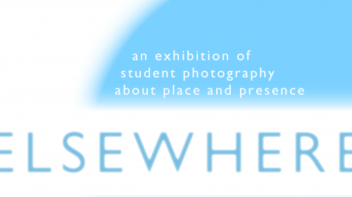 Elsewhere: An Exhibition of Student Photography about Place and Presence